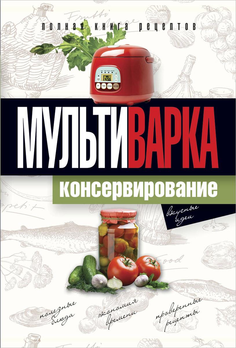 Е. Ю. Новиченкова Мультиварка. Консервирование. Полная книга рецептов консервирование овощей
