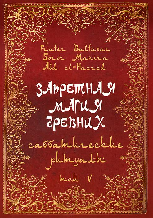 Запретная магия древних. Том 5. Саббатические ритуалы. Baltasar Frater,Soror Manira,Abd el-Harred,Эндрю Чамбли