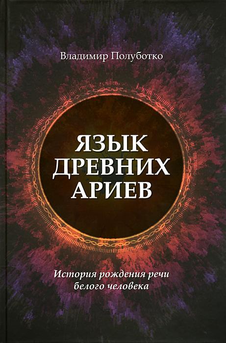 Язык древних ариев. История рождения речи белого человека. Владимир Полуботко