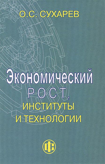 Экономический рост, институты и технологии. О. С. Сухарев
