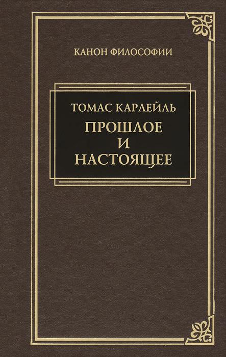 Томас Карлейль Прошлое и настоящее