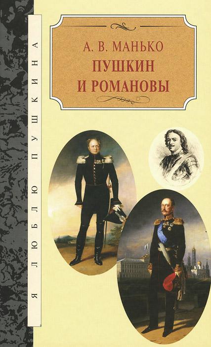 А. В. Манько Пушкин и Романовы эдвард радзинский цари романовы история династии