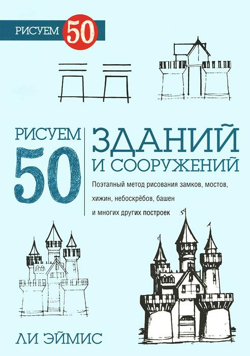 Ли Эймис Рисуем 50 зданий и других сооружений эймис ли дж пошаговый метод рисования ли эймиса