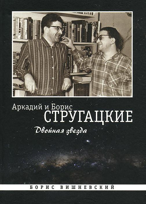 Борис Вишневский Аркадий и Борис Стругацкие. Двойная звезда аркадий и борис стругацкие второе нашествие марсиан