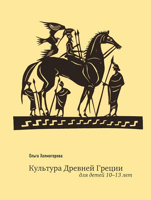Ольга Холмогорова Культура Древней Греции для детей 10-13 лет