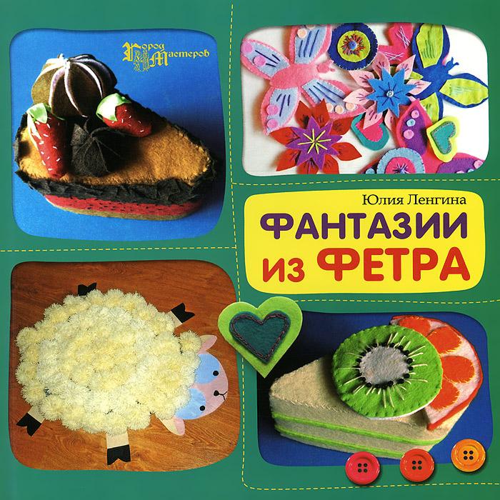 Юлия Ленгина Фантазии из фетра высоцкая юлия александровна сладкие подарки своими руками