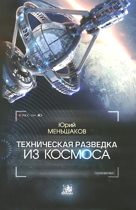 Юрий Меньшаков Техническая разведка из космоса