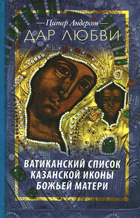 Питер Андерсон Дар Любви. Ватиканский список Казанской иконы Божьей Матери памятники казанской старины