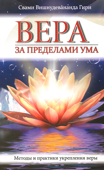 Свами Вишнудевананда Гири Вера за пределами ума. Методы и практики укрепления веры вера образованных людей символ веры с толкованием