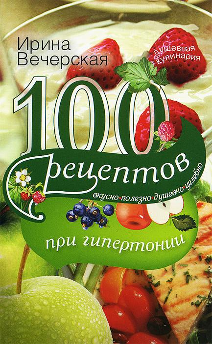 Ирина Вечерская 100 рецептов при гипертонии олег ольхов рыба морепродукты на вашем столе