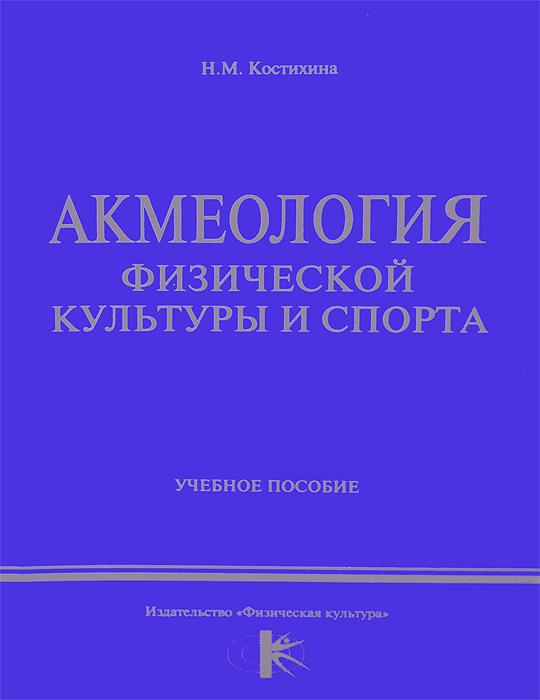 Н. М. Костихина Акмеология физической культуры и спорта. Учебное пособие