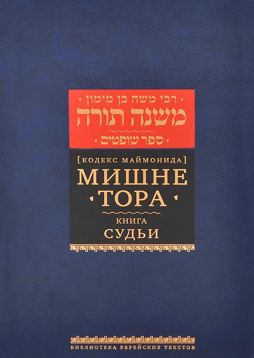 Рабби Моше бен Маймон Мишне Тора (Кодекс Маймонида). Книга Судьи арье бен эфраим тора и наука