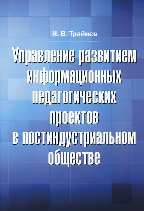 Управление развитием информационных педагогических проектов в постиндустриальном обществе. И. В. Трайнев