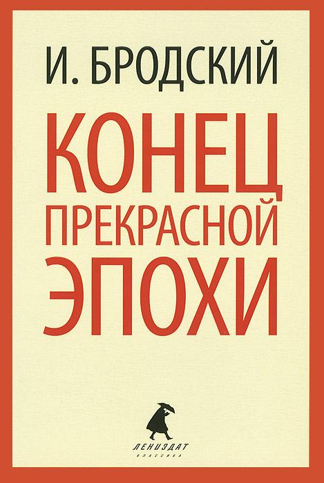 И. Бродский Конец прекрасной эпохи книги издательство лениздат конец прекрасной эпохи