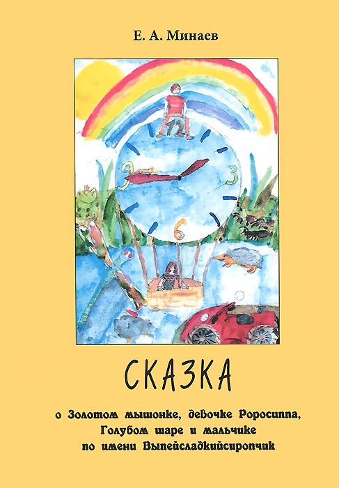 Е. А. Минаев Сказка о Золотом мышонке, девочке Роросиппа, Голубом шаре и мальчике по имени Выпейсладкийсиропчик сказка для детей