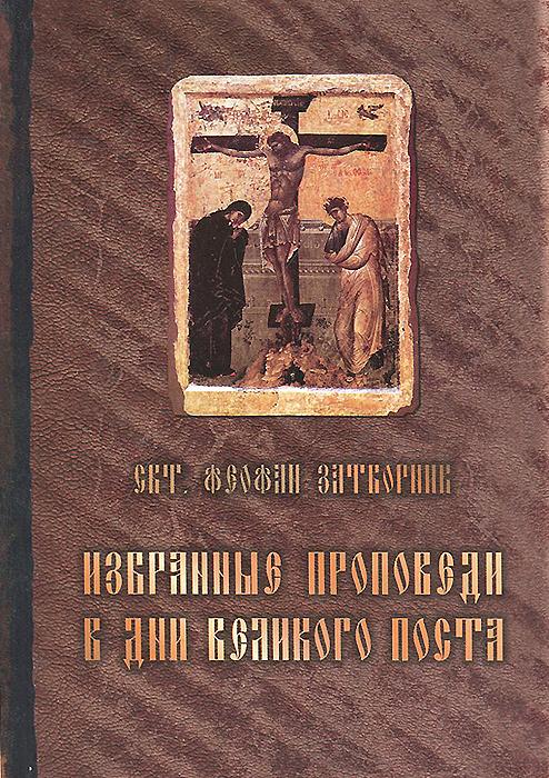 Святитель Феофан Затворник Избранные проповеди в дни Великого поста чтение на каждый день великого поста купить