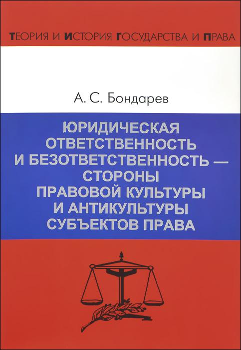 А. Бондарев Юридическая ответственность и безответственность - стороны правовой культуры и антикультуры субъектов права юридическая литература