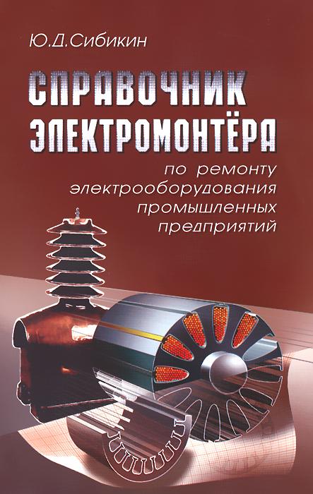 Ю. Д. Сибикин Справочник электромонтера по ремонту электрооборудования промышленных предприятий