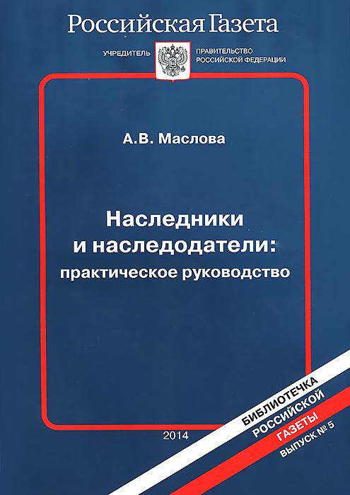 А. В. Маслова Наследники и наследодатели. Практическое руководство