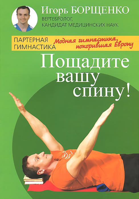 Игорь Борщенко Пощадите вашу спину! Модная гимнастика, покорившая Европу гимнастика для позвоночника 2dvd