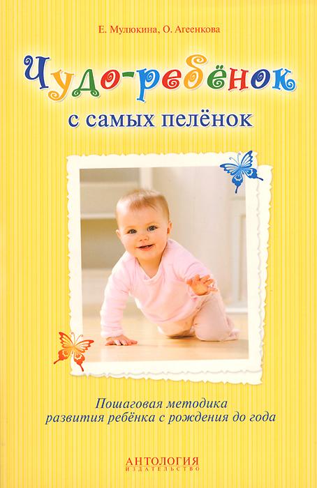 Е. Мулюкина, О. Агеенкова Чудо-ребенок с самых пеленок. Пошаговая методика развития ребенка с рождения до года средства для стирки pip пробиотическое средство pip для стирки 1500 мл