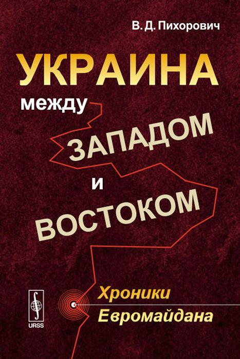 В. Д. Пихорович Украина между Западом и Востоком: Хроники Евромайдана