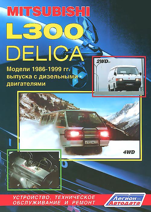 Авто Mitsubishi L300 ДЕЛИКА. Модели 2WD & 4WD 1986-1999 гг. выпуска с дизельными двигателями. Устройство, техническое обслуживание и ремонт куплю golf 2 1986 г в дизель