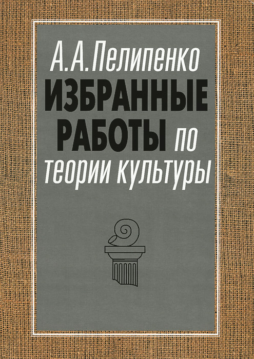 А. А. Пелипенко Избранные работы по теории культуры. Культура и смысл цена