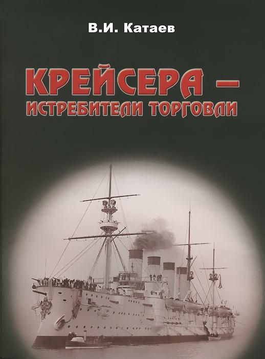 В. И. Катаев Крейсера - истребители торговли валентин катаев повелитель железа