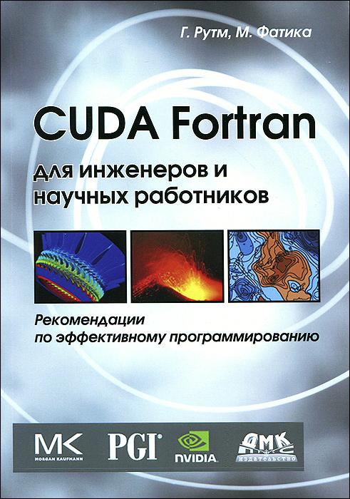 Г. Рутм, М. Фатика CUDA Fortran для инженеров и научных работников. Рекомендации по эффективному программированию fortran程序设计权威指南