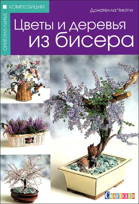 Донателла Чиотти Цветы и деревья из бисера донателла чиотти булавки броши браслеты isbn 978 5 486 04048 1