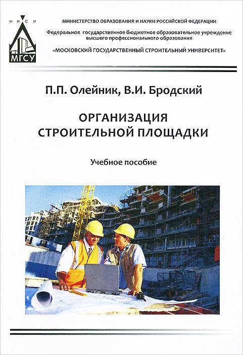 П. П. Олейник, В. И. Бродский Организация строительной площадки. Учебное пособие