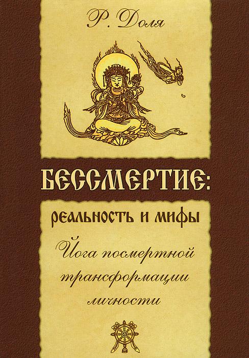 Р. Доля Бессмертие. Реальность и мифы. Йога посмертной трансформации личности
