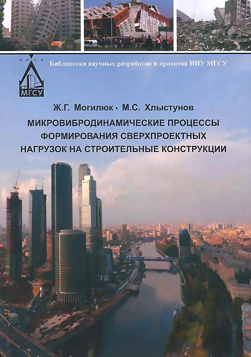 Ж. Г. Могилюк, М. С. Хлыстунов Микровибродинамические процессы формирования сверхпроектных нагрузок на строительные конструкции ламбен ж ж менеджмент ориентированный на рынок