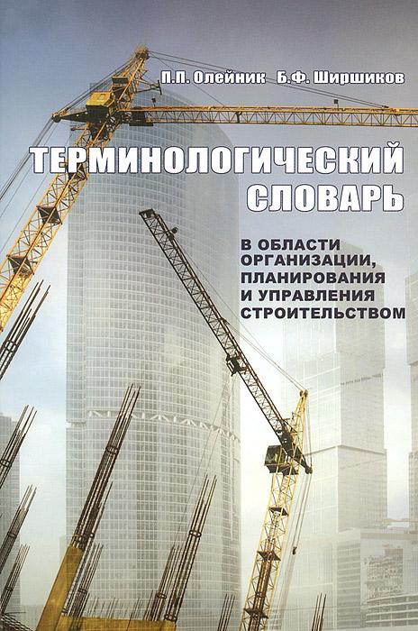 П. П. Олейник, Б. Ф. Ширшиков Терминологический словарь в области организации, планирования и управления строительством