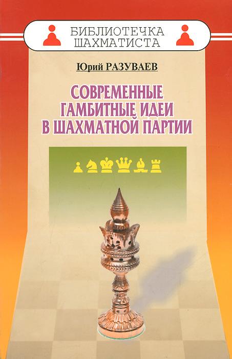 Современные гамбитные идеи в шахматной партии. Юрий Разуваев