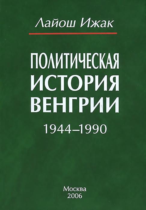 Лайош Ижак Политическая история Венгрии. 1944-1990 хочу домик в венгрии в селе цены и фото