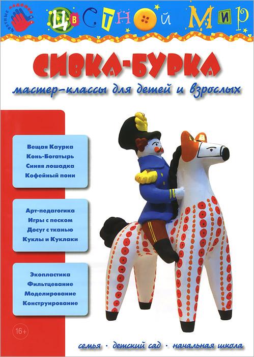 Сивка-Бурка. Мастер-классы для детей и взрослых игрушки валяшки озорные проекты в технике игольный фелтинг