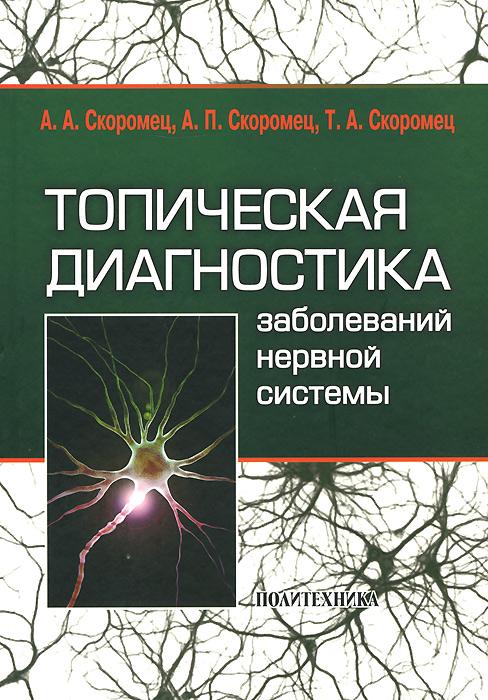 скоромец а скоромец а скоромец т топическая диагностика заболеваний нервной системы А. А. Скоромец, А. П. Скоромец, Т. А. Скоромец Топическая диагностика заболеваний нервной системы