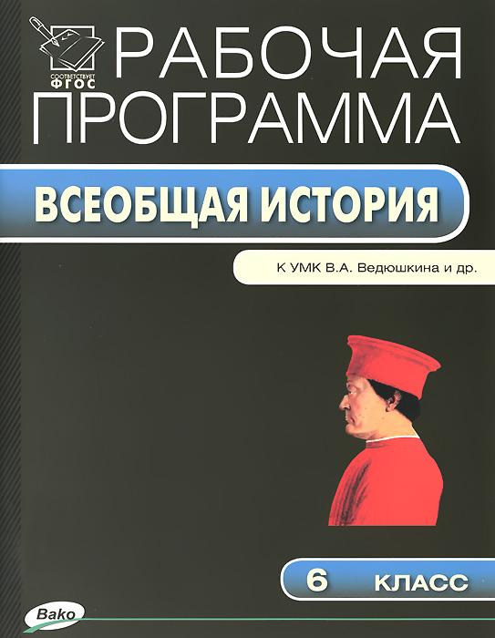 Всеобщая история. 6 класс. К УМК В. А. Ведюшкина и др. Рабочая программа