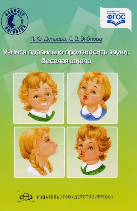 Н. Ю. Дунаева, С. В. Зяблова Учимся правильно произносить звуки. Веселая школа дунаева н ю учимся правильно произносить звуки веселая школа