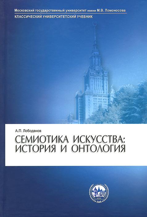 Zakazat.ru: Семиотика искусства: история и онтология. Учебное пособие. А. П. Лободанов