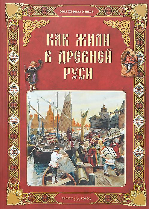 Ольга Колпакова Как жили в Древней Руси