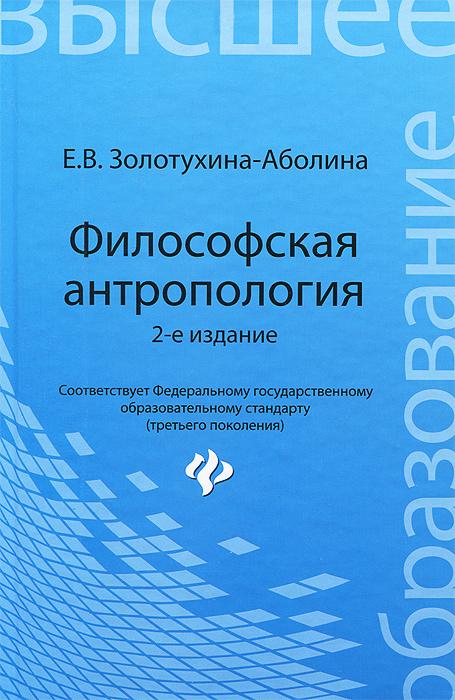 Е. В. Золотухина-Аболина. Философская антропология. Учебное пособие