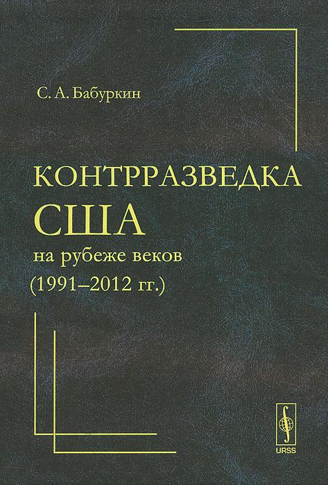 С. А. Бабуркин Контрразведка США на рубеже веков (1991--2012 гг.)
