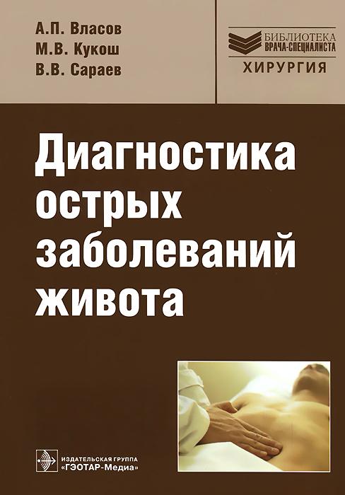 Диагностика острых заболеваний живота. А. П. Власов, М. В. Кукош, В. В. Сараев