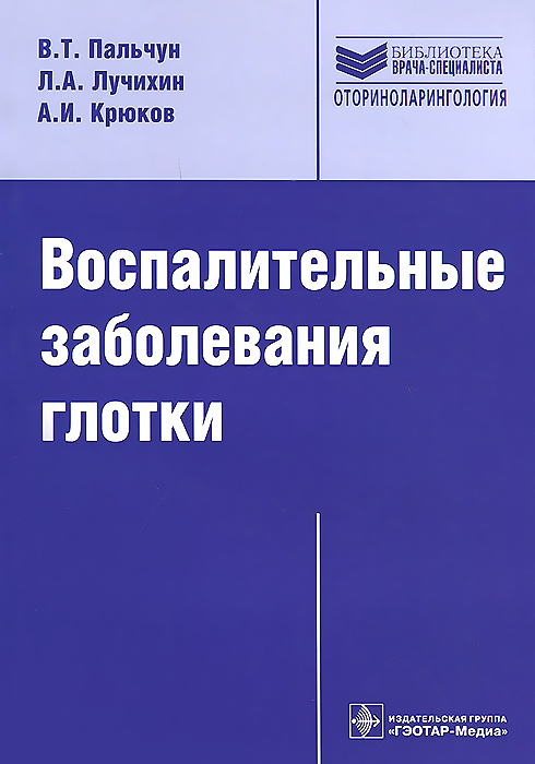 Воспалительные заболевания глотки. В. Т. Пальчун, Л. А. Лучихин, А. И. Крюков
