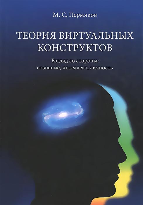 М. С. Пермяков Теория виртуальных конструктов. Взгляд со стороны. Сознание, интеллект, личность пермяков м с теория виртуальных конструктов взгляд со стороны сознание интеллект личность