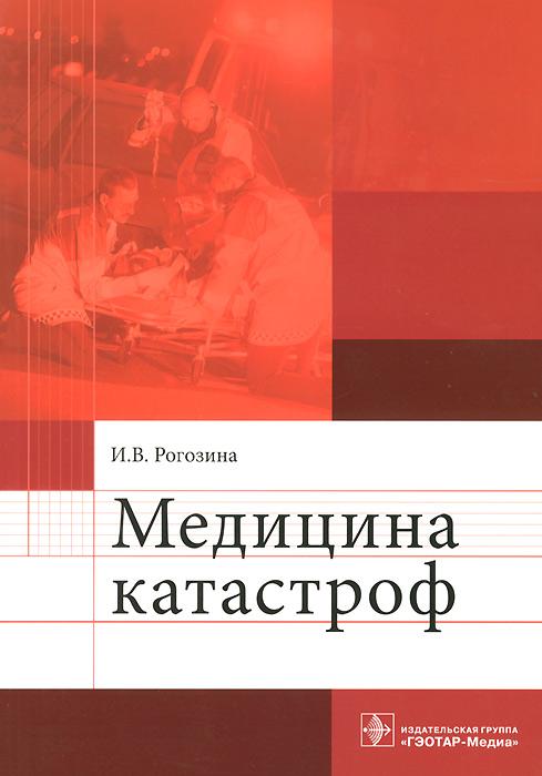 И. В. Рогозина Медицина катастроф. Учебное пособие