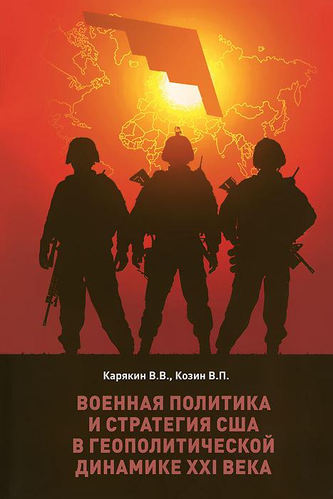 В. В. Карякин, В. П. Козин Военная политика и стратегия США в геополитической динамике XXI века